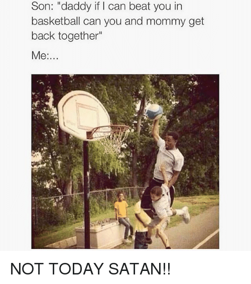 """Basketball, Memes, and Today: Son: """"daddy if I can beat you in  basketball can you and mommy get  back together NOT TODAY SATAN!!"""