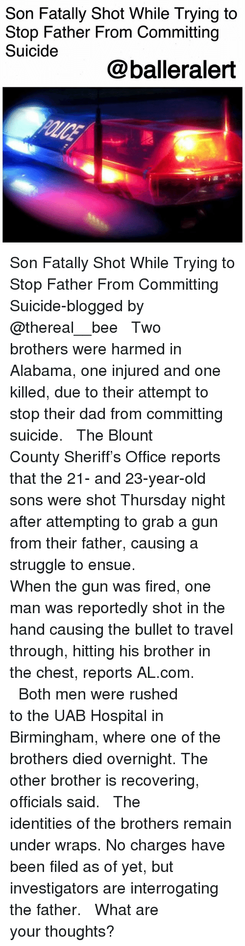 Dad, Memes, and Struggle: Son Fatally Shot While Trying to  Stop Father From Committing  Suicide  @balleralert Son Fatally Shot While Trying to Stop Father From Committing Suicide-blogged by @thereal__bee ⠀⠀⠀⠀⠀⠀⠀⠀⠀ ⠀⠀ Two brothers were harmed in Alabama, one injured and one killed, due to their attempt to stop their dad from committing suicide. ⠀⠀⠀⠀⠀⠀⠀⠀⠀ ⠀⠀ The Blount County Sheriff's Office reports that the 21- and 23-year-old sons were shot Thursday night after attempting to grab a gun from their father, causing a struggle to ensue. ⠀⠀⠀⠀⠀⠀⠀⠀⠀ ⠀⠀ When the gun was fired, one man was reportedly shot in the hand causing the bullet to travel through, hitting his brother in the chest, reports AL.com. ⠀⠀⠀⠀⠀⠀⠀⠀⠀ ⠀⠀ Both men were rushed to the UAB Hospital in Birmingham, where one of the brothers died overnight. The other brother is recovering, officials said. ⠀⠀⠀⠀⠀⠀⠀⠀⠀ ⠀⠀ The identities of the brothers remain under wraps. No charges have been filed as of yet, but investigators are interrogating the father. ⠀⠀⠀⠀⠀⠀⠀⠀⠀ ⠀⠀ What are your thoughts?