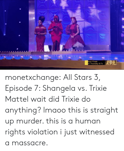 Tumblr, Blog, and Stars: son Finale  t Thursday 8/7c monetxchange: All Stars 3, Episode 7: Shangela vs. Trixie Mattel wait did Trixie do anything? lmaoo this is straight up murder. this is a human rights violation i just witnessed a massacre.