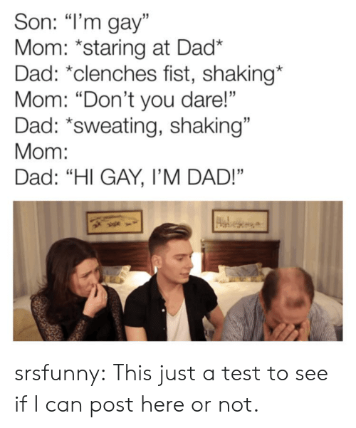 "Dad, Tumblr, and Blog: Son: ""I'm gay""  Mom: *staring at Dad*  Dad: *clenches fist, shaking*  Mom: ""Don't you dare!""  Dad: *sweating, shaking""  Mom:  Dad: ""HI GAY, I'M DAD!"" srsfunny:  This just a test to see if I can post here or not."