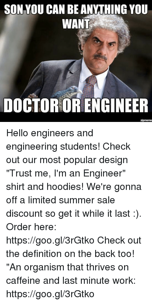 "Hello, Work, and Summer: SON YOU CAN BE ANYTHING YOU  WANT  DOGTOR OR ENGINEER Hello engineers and engineering students! Check out our most popular design ""Trust me, I'm an Engineer"" shirt and hoodies! We're gonna off a limited summer sale discount so get it while it last :). Order here: https://goo.gl/3rGtko  Check out the definition on the back too! ""An organism that thrives on caffeine and last minute work:  https://goo.gl/3rGtko"
