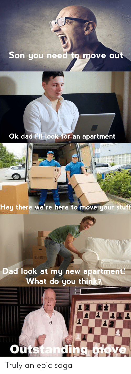 Dad, Stuff, and Dank Memes: Son you need  ove out  Ok dad  look for an apartment  Hey there we're here to move your stuff  Dad look at my new apartment  What do you thi  outstanding  didve Truly an epic saga