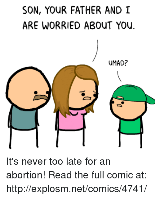 Dank, Abortion, and Http: SON, YOUR FATHER AND I  ARE WORRIED ABOUT YOU  UMAD? It's never too late for an abortion!  Read the full comic at: http://explosm.net/comics/4741/
