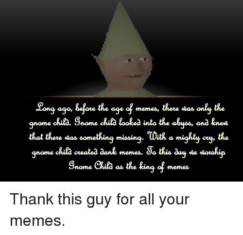 Dank, Memes, and Dank Memes: Song ago, bfore the age of memes, there sas only the  qnome chila. Snome chila looked inlo the ahyos, anà knea  hal there was ôomething míoing.ひith a mighly cu , the  gnome chila cvealea dank memes, Sa this aay se wowhip  Snome Ckuta a the king of memea <p>Thank this guy for all your memes.</p>