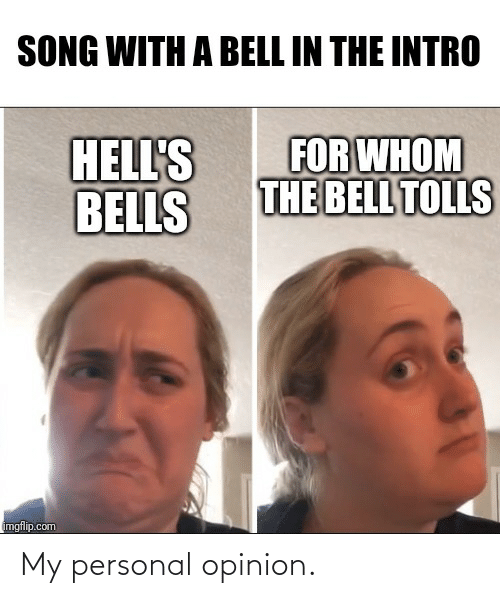 Metal, Personal, and Song: SONG WITH A BELL IN THE INTRO  FOR WHOM  THE BELL TOLLS  HELL'S  BELLS  mgflip.com My personal opinion.