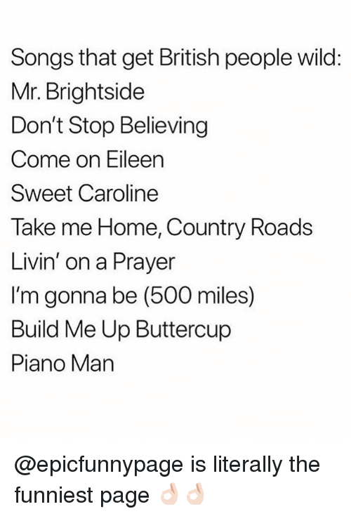 Don't Stop Believing, Memes, and Home: Songs that get British people wild:  Mr. Brightside  Don't Stop Believing  Come on Eileen  Sweet Caroline  Take me Home, Country Roads  Livin' on a Prayer  I'm gonna be (500 miles)  Build Me Up Buttercup  Piano Man @epicfunnypage is literally the funniest page 👌🏻👌🏻