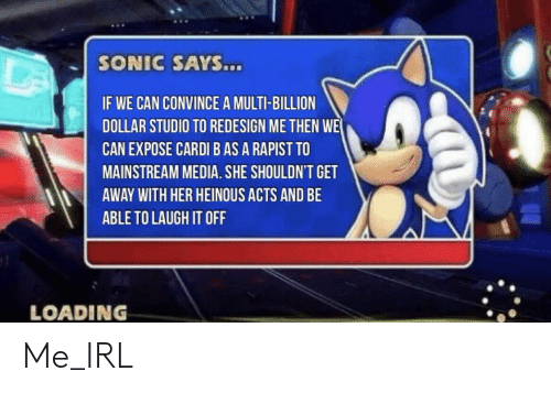 Sonic, Irl, and Me IRL: SONIC SAYS...  IF WE CAN CONVINCE A MULTI-BILLION  DOLLAR STUDIO TO REDESIGN ME THEN WE  CAN EXPOSE CARDI B AS A RAPIST TO  MAINSTREAM MEDIA. SHE SHOULDN'T GET  AWAY WITH HER HEINOUS ACTS AND BE  ABLE TO LAUGH IT OFF  LOADING Me_IRL