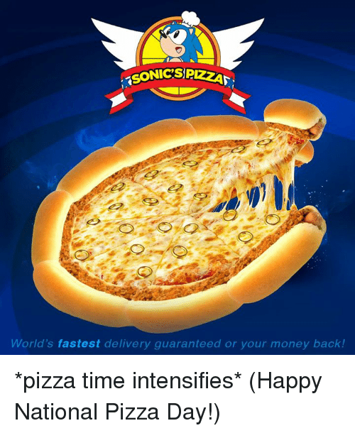 Dank, Money, and Pizza: SONIC'SP  World's fastest delivery guaranteed or your money back! *pizza time intensifies*  (Happy National Pizza Day!)