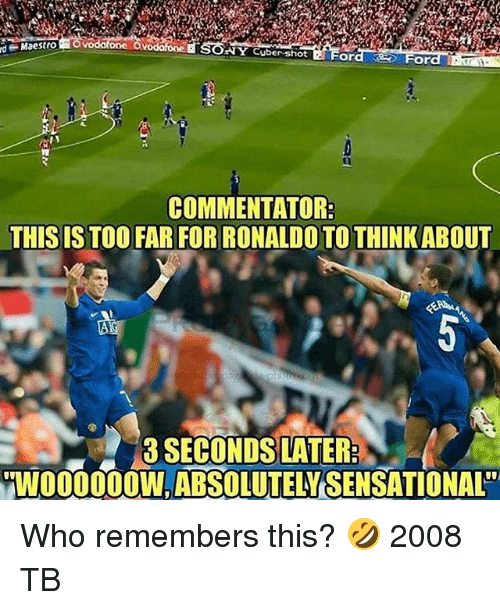 Memes, Sensational, and Sony: SONY Cyber-shiot Ford  d  Maestro  For  COMMENTATOR  THIS IS TOO FAR FOR RONALDO TO THINKABOUT  0  3 SECONDS LATER  WO00OW,ABSOLUTELY SENSATIONAL Who remembers this? 🤣 2008 TB