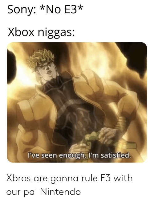 Sony *No E3* Xbox Niggas I've Seen Enough I'm Satisfied
