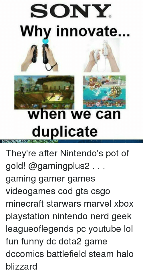 Funny, Halo, and Lol: SONY  Why innovate  When we can  duplicate  VIDEOGAMES They're after Nintendo's pot of gold! @gamingplus2 . . . gaming gamer games videogames cod gta csgo minecraft starwars marvel xbox playstation nintendo nerd geek leagueoflegends pc youtube lol fun funny dc dota2 game dccomics battlefield steam halo blizzard