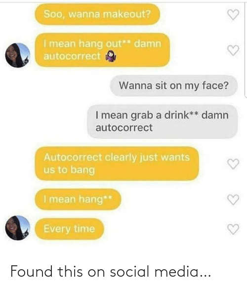 Autocorrect, Social Media, and Mean: Soo, wanna makeout?  I mean hang out** damn  autocorrect  Wanna sit on my face?  I mean grab a drink** damn  autocorrect  Autocorrect clearly just wants  us to bang  I mean hang**  Every time Found this on social media…