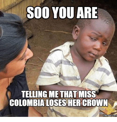 soo you are telling me that miss colombia loses her 17870787 ✅ 25 best memes about miss colombia meme miss colombia memes,Colombia Meme