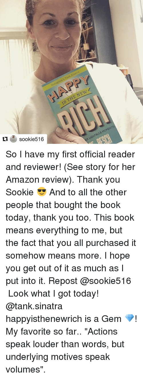 "Amazon, Funny, and Thank You: sook 516 So I have my first official reader and reviewer! (See story for her Amazon review). Thank you Sookie 😎 And to all the other people that bought the book today, thank you too. This book means everything to me, but the fact that you all purchased it somehow means more. I hope you get out of it as much as I put into it. Repost @sookie516 ・・・ Look what I got today! @tank.sinatra happyisthenewrich is a Gem 💎! My favorite so far.. ""Actions speak louder than words, but underlying motives speak volumes""."