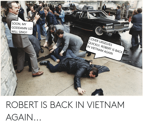 Funny, Soon..., and Vietnam: SOON, MY  GODDAMN UZ  WILL SING!!  COVER URSELVES  QUICKLY, ROBERT IS BACK  IN VIETNAM AGAIN ROBERT IS BACK IN VIETNAM AGAIN...