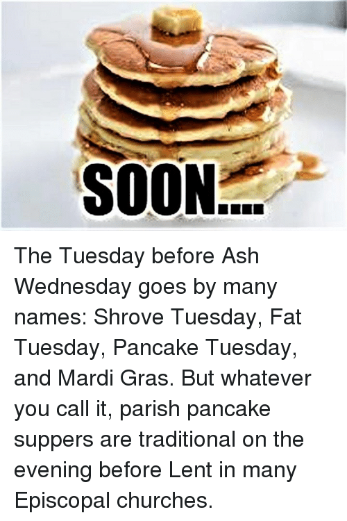 Ash, Ash Wednesday, and Mardi Gras: SOON The Tuesday before Ash Wednesday goes by many names:  Shrove Tuesday, Fat Tuesday, Pancake Tuesday, and Mardi Gras.  But whatever you call it, parish pancake suppers are traditional on the evening before Lent in many Episcopal churches.