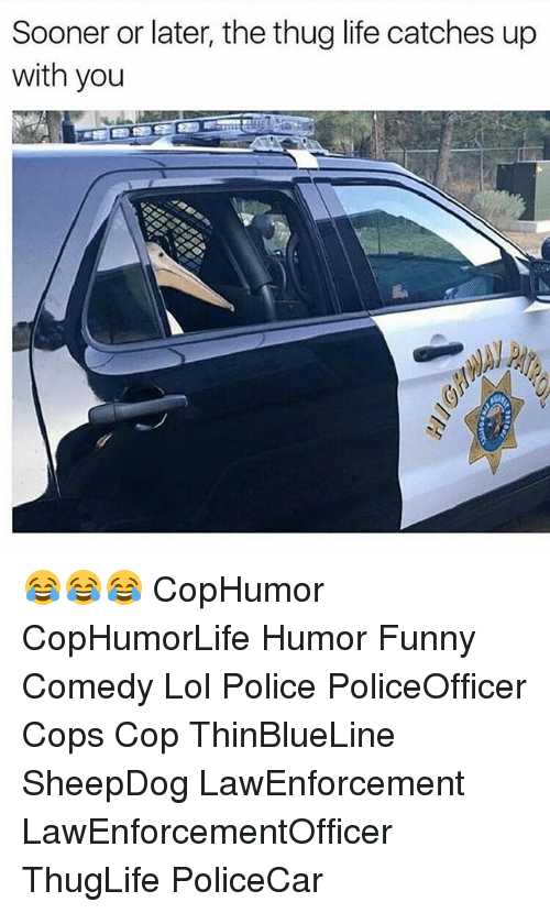 Funny, Life, and Lol: Sooner or later, the thug life catches up  with you 😂😂😂 CopHumor CopHumorLife Humor Funny Comedy Lol Police PoliceOfficer Cops Cop ThinBlueLine SheepDog LawEnforcement LawEnforcementOfficer ThugLife PoliceCar