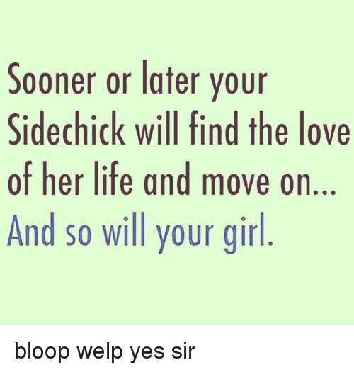 Memes, Side Chick, and Your Girl: Sooner or later your  Side chick will find the love  of her life and move on  And so will your girl bloop welp yes sir