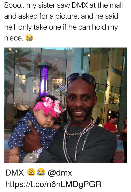 Dmx, Memes, and Saw: Sooo.. my sister saw DMX at the mall  and asked for a picture, and he said  he'll only take one if he can hold my  niece. DMX 😩😂 @dmx https://t.co/n6nLMDgPGR