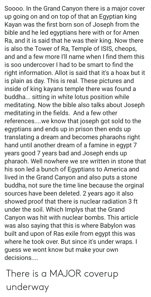 A Dream, America, and Bad: Soooo. In the Grand Canyon there is a major cover  up going on and on top of that an Egyptian king  Kayan was the first born son of Joseph from the  bible and he led egyptians here with or for Amen  Ra, and it is said that he was their king. Now there  is also the Tower of Ra, Temple of ISIS, cheops,  and and a few more I'll name when I find them this  is soo undercover I had to be smart to find the  right information. Allot is said that it's a hoax but it  is plain as day. This is real. These pictures and  inside of king kayans temple there was found a  buddha... sitting in white lotus position while  meditating. Now the bible also talks about Joseph  meditating in the fields. And a few other  references....we know that joseph got sold to the  egyptians and ends up in prison then ends up  translating a dream and becomes pharaohs right  hand until another dream of a famine in egypt 7  years good 7 years bad and Joseph ends up  pharaoh. Well nowhere we sre written in stone that  his son led a bunch of Egyptians to America and  lived in the Grand Canyon and also puts a stone  buddha, not sure the time line because the orginal  sources have been deleted. 2 years ago it also  showed proof that there is nuclear radiation 3 ft  under the soil. Which Implys that the Grand  Canyon was hit with nuclear bombs. This article  was also saying that this is where Babylon was  built and upon of Ras exile from egypt this was  where he took over. But since it's under wraps. I  guess we wont know but make your own  decisions.... There is a MAJOR coverup underway