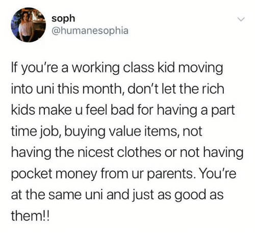 Bad, Clothes, and Money: soph  @humanesophia  If you're a working class kid moving  into uni this month, don't let the rich  kids make u feel bad for having a part  time job, buying value items, not  having the nicest clothes or not having  pocket money from ur parents. You're  at the same uni and just as good as  them!!