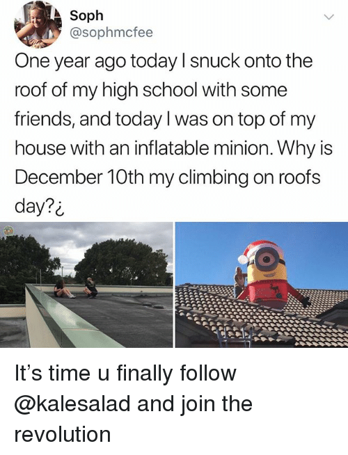 Climbing, Friends, and Memes: Soph  @sophmcfee  One year ago today l snuck onto the  roof of my high school with some  friends, and today I was on top of my  house with an inflatable minion. Why is  December 10th my climbing on roofs  day?i It's time u finally follow @kalesalad and join the revolution