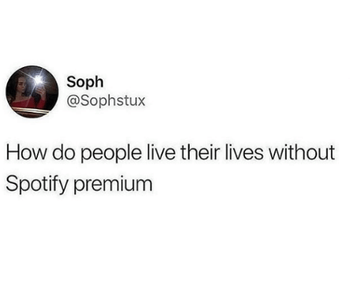 Spotify, Live, and How: Soph  @Sophstux  How do people live their lives without  Spotify premium
