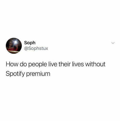 Spotify, Live, and Humans of Tumblr: Soph  @Sophstux  How do people live their lives without  Spotify premium