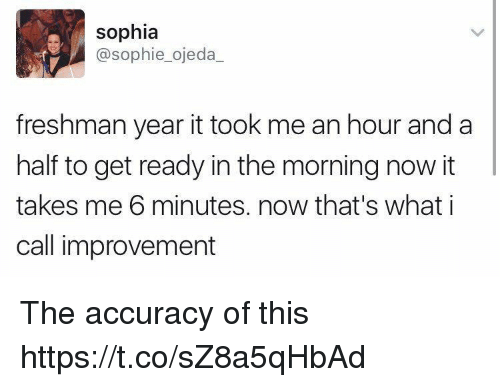 Girl Memes, Freshman Year, and Sophie: sophia  @sophie_ojeda_  freshman year it took me an hour and a  half to get ready in the morning now it  takes me 6 minutes. now that's what i  call improvement The accuracy of this https://t.co/sZ8a5qHbAd