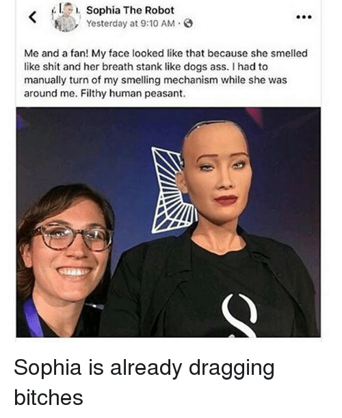 Ass, Dogs, and Memes: Sophia The Robot  Yesterday at 9:10 AM  Me and a fan! My face looked like that because she smelled  like shit and her breath stank like dogs ass. I had to  manually turn of my smelling mechanism while she was  around me. Filthy human peasant. Sophia is already dragging bitches