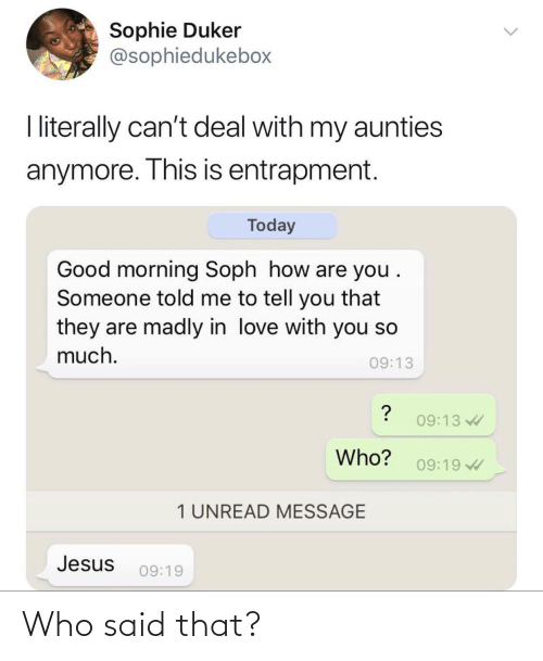 Jesus, Love, and Good Morning: Sophie Duker  @sophiedukebox  I literally can't deal with my aunties  anymore. This is entrapment.  Today  Good morning Soph how are you .  Someone told me to tell you that  they are madly in love with you so  much.  09:13  09:13  Who?  09:19  1 UNREAD MESSAGE  Jesus  09:19 Who said that?
