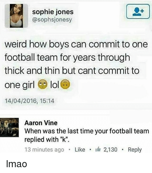 """Football, Lmao, and Lol: sophie jones  @sophsjonesy  weird how boys can commit to one  football team for years through  thick and thin but cant commit to  one girl lol  14/04/2016, 15:14  Aaron Vine  When was the last time your football team  replied with """"k"""".  13 minutes ago . Like . 2,130 . Reply lmao"""
