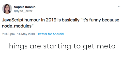 """Android, Funny, and Twitter: Sophie Koonin  @type_error  JavaScript humour in 2019 is basically """"it's funny because  node_modules""""  11:48 pm 14 May 2019 Twitter for Android Things are starting to get meta"""