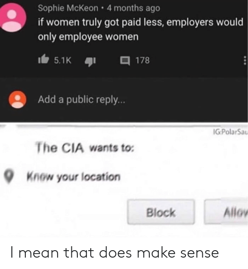 Mean, Women, and Got: Sophie McKeon 4 months ago  if women truly got paid less, employers would  only employee women  目 178  5.1K  Add a public reply..  IG:PolarSa  The CIA wants to  Know your location  Allov  Block I mean that does make sense