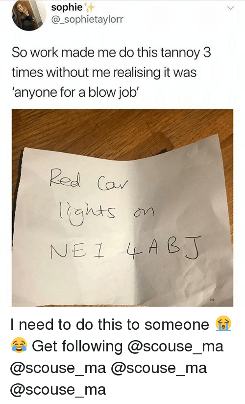 Memes, Work, and Blow Job: sophie  @_sophietaylorr  So work made me do this tannoy 3  times without me realising it was  'anyone for a blow job  Red Ca I need to do this to someone 😭😂 Get following @scouse_ma @scouse_ma @scouse_ma @scouse_ma