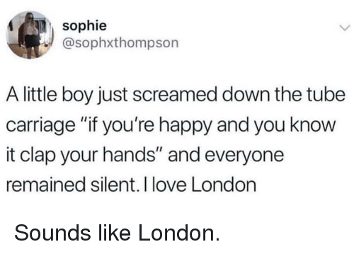 "Love, Happy, and London: sophie  @sophxthompson  A little boy just screamed down the tube  carriage ""if you're happy and you know  it clap your hands"" and everyone  remained silent. I love London Sounds like London."