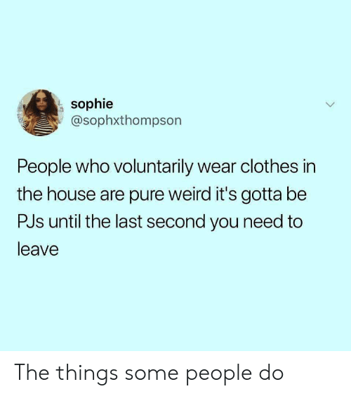 Clothes, Weird, and House: sophie  @sophxthompson  People who voluntarily wear clothes in  the house are pure weird it's gotta be  PJs until the last second you need to  leave The things some people do