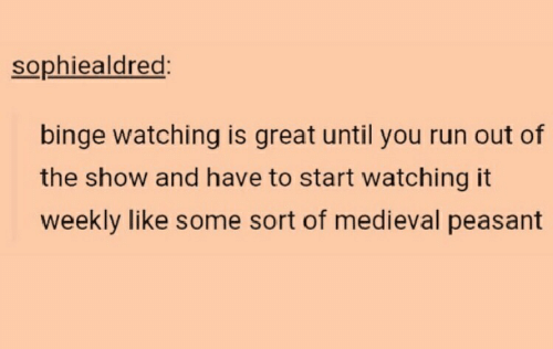 Run, Medieval, and Peasant: sophiealdrec  binge watching is great until you run out of  the show and have to start watching it  weekly like some sort of medieval peasant
