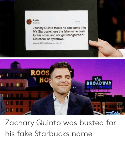 Fake, Starbucks, and Girl: Sophla  Zachary Quinto thinks he can come into  MY Starbucks, use the fake name Josh  for his order, and not get recognized??  Girl check ur eyebrows  ROOS  Hoi  BROADWAY  KOLLYWOOD Zachary Quinto was busted for his fake Starbucks name