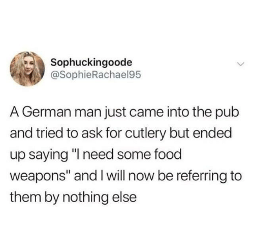 "Dank, Food, and 🤖: Sophuckingoode  @SophieRachael95  A German man just came into the pub  and tried to ask for cutlery but ended  up saying "" need some food  weapons"" and I will now be referring to  them by nothing else"