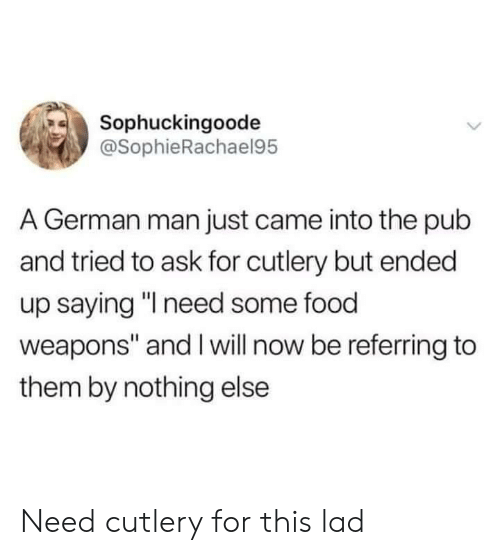 "Food, Ask, and German: Sophuckingoode  @SophieRachael95  A German man just came into the pub  and tried to ask for cutlery but ended  up saying ""l need some food  weapons"" and I will now be referring to  them by nothing else Need cutlery for this lad"