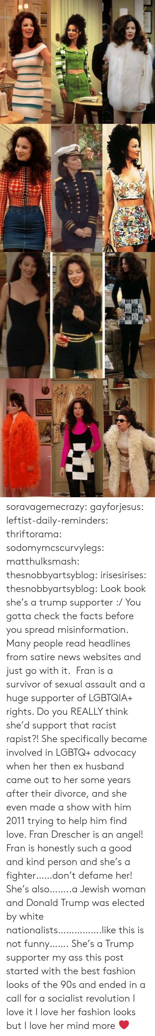 Donald Trump, Facts, and Fashion: soravagemecrazy: gayforjesus:  leftist-daily-reminders:  thriftorama:  sodomymcscurvylegs:  matthulksmash:   thesnobbyartsyblog:  irisesirises:  thesnobbyartsyblog: Look book she's a trump supporter :/  You gotta check the facts before you spread misinformation. Many people read headlines from satire news websites and just go with it.  Fran is a survivor of sexual assault and a huge supporter of LGBTQIA+ rights. Do you REALLY think she'd support that racist rapist?!   She specifically became involved in LGBTQ+ advocacy when her then ex husband came out to her some years after their divorce, and she even made a show with him 2011 trying to help him find love. Fran Drescher is an angel!  Fran is honestly such a good and kind person and she's a fighter……don't defame her! She's also……..a Jewish woman and Donald Trump was elected by white nationalists…………….like this is not funny…….  She's a Trump supporter my ass  this post started with the best fashion looks of the 90s and ended in a call for a socialist revolution I love it   I love her fashion looks but I love her mind more ❤️