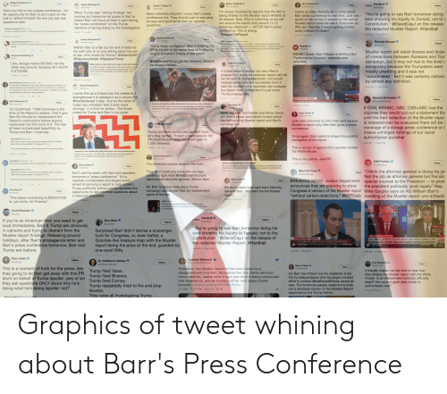 "Abc, Bad, and cnn.com: Sorry but this is not a press conference- it's  an opportunity for Barr to put a spin on t  ball or defend himself. No one can ask real  I'm deeply troubled by reports that the WH is  being briefed on the Mueller report AHEAD of  its release. N  not receive the report until around 11/12  tomorrow afternoon AFTER Barr's press  Here's an idea. Nobody air or write about  Barr press conference in real time. Just use a  quote or clip or two in pieces on the actual  Mueller report once we see it. If we ever do.  When Trump says strong findings"" are  coming out tomorrow my guess is that he  means Barr will focus at least in part during  News networks shouldn't cover Barr's press  You're going to see Barr tomorrow doing  best showing his loyalty to Donald, not to 1  Constitution."" @DavidCayJ on the release  the redacted Mueller Report. #Hardball  wait to see  ing us we w  he says and summarize then air reporter  narrative of wrong-doing by the investigators.  away instead of closer?  So press conference at 930-but the public won't get to see the report til aher t1  ReleaseTheReport  Richard Stengel  William Barr is a flat out liar and a traitor to  his oath;why is no one talking about his son-  in-law, who works for Trump? @AdamSchiff  White House at the same time he's refusing  holding a pess conterence tomorow moming to go over the Mueler report?  Mueller report will detail dozens and dozer  of interactions between Russians and Trur  campaign, but it may not rise to the level c  conspiracy because the Trumpsters were  mostly unwitting and it was not  coordinated."" But it was certainly collusic  MSNBC Guest: Barr Presser is Nothing But  Performative Coonery' mediaite.com  /a/wmhlq  @realDonaldTrump got the Attorney General  Like, stooge means Bill Barr, not the  other way around, because he's SUCH  brave network would not carry Barr's  presser live, since his redacted report will not  words, and then re cuts begin. Last week I poshed a pieoe  most any definition  instead replay relevant soundbites from it  later for context once reporters can eval  4:35 PM-17 Apr 2019  Trump propaganda.  re  @thedailybeast today. And as t  today has unfolded I feel it even more  Conoerns Among Some White House Aides Said o row  If CNN, MSNBC, NBC. CBS+ABC had the  until the barr redaction of the Mueller repor  coverage of a stooge press conference  t is time for action. The threat  15/ Confirmed: 11AM tomorrow is  time of the Report's release. That'll give  Barr 90 minutes to misrepresent t  posed by Trump and Barr is too great.  NEW: Am told that Nadler and fellow Dems  the forthcoming Mueller report and Barr's  eport's conclusions before anyone  reads even the first word of it. This has  all been orchestrated beautifully by  roreas is released+can be evaluated there will ber  Mueller's  insane unhinged rantings of our racist  authoritarian pu  arr wanna play games  ain, Barr wants to shape the public's  TrumpColluded when this tweet gets t  perception of the r  NBC Nows oonfemec A hard-copy of the redooned varsion of Muers  This is on top of reports DOJ secretly briefed  the White House  Trump & Ga. Are Crassing Big, Bright ed Lines-and They're Geiing Away  i's been bad sinoe Day 1, of ouree. But in recent weeks, the lawiessness ha6  goten tor more egreglous and dangerous What force can stop t  This is not justice. Just PR  Amy ergo a  The American people deserve the truth.  Brian Klaas  Meet the Press  Fllo ""l think the attorney general is doing his jo  They don't need any more pre-damage  control or spin from @realDonaldTrump's  NEC News contimes: A hard-copy of the redacted version of Mueler's  Don't call the event with Barr and reporters  Not the job as attorney general but the job  the president politically (and) legally"" Rep  ""without certain redactions."" #MTPDaily handling of the Mueller report cnn.it/2lscG  picked attorney general, William Barr.  Mike Levin  BREAKING NEWS: Justice Department  carefully orchestrated and staged event  aimed at spinning a  special counsel to the President - to prote  announces they are  Congress a version of the Mueller reporl  planning to show  We don't need  General Barr. We need the full Mueller  more spin from Attorney  ng reporters the  Amy Berg  Mike Quigley says on AG William Barr's  s aboutcampaign spokesman than an independent  opportunity to ask  agent of the law  Sam Stein  loud immediately. Barr & Trump are obviously  Barr tomorrow doing hi  t showing his loyalty to Donald, not to the  tion."" @DavidCayJ on the release of  Surprised Barr didn't devise a scavenger  ays, after Barr's propagand  the redacted Mueller Report #Hardbal  S ABOUT MUELLER REPORT  re  ump are trait  427 PM-17 Apr 2019  Reza Aslan  Dr. DaShanne Stokes  This is a moment of truth for the press  ction: the Mueller report will be insta-hailed as a  literally makes me feel sick to hear that  Barr shared the Mueller report with the White  disappointment and then, throughout the day Dems will read  more carefully, realize what it says and what is being prosecuted  (the redactions), and by Sunday will be very  Barr has thrown out his credibility & the  Trump fired Bh  Trump repeatedly tried to fire and stop  behalf of Trump (spoiler: y  es) or wil  dead? Are we one giant step closer to  as  else. The American people deserve the truth  not a sanitized version of the Mueller Report  ng Graphics of tweet whining about Barr's Press Conference"