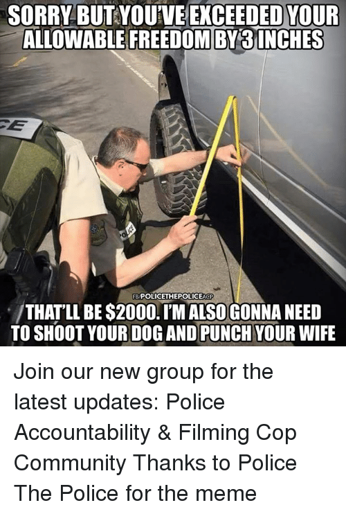 Community, Meme, and Memes: SORRY BUT YOUVE EKCEEDED YOUR  ALLOWABLEFREEDOMIBY3İNCHES  FB/POLICETHEPOLICEACP  THATLL BE $2000.TMALSOGONNA NEED  TO SHOOT YOURDO AD PUNCH YOUR WIFE Join our new group for the latest updates:  Police Accountability & Filming Cop Community Thanks to Police The Police for the meme