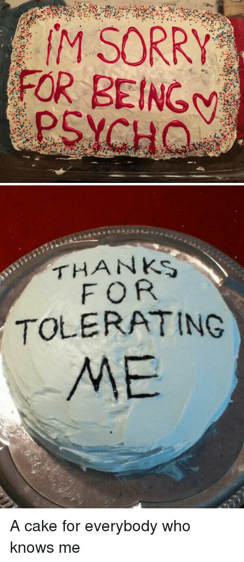 sorry for being psycho thanks for tolerating me a cake for everybody