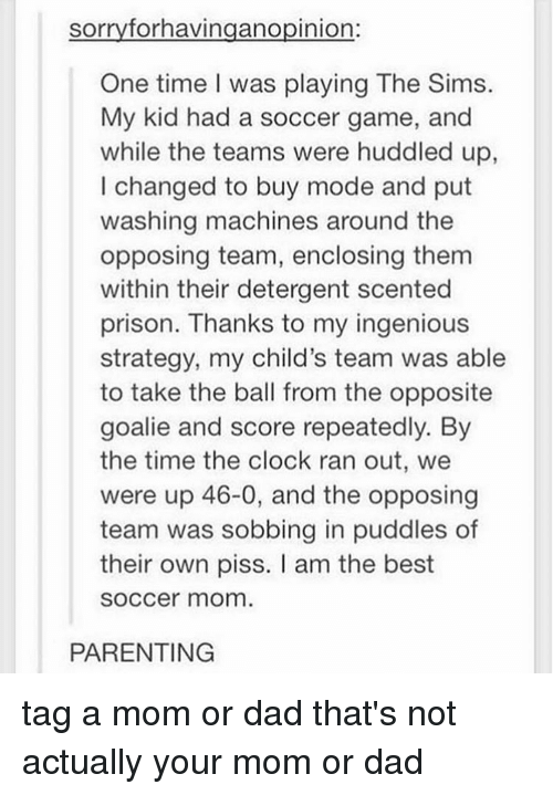 Clock, Dad, and Moms: sorry forhavingano pinion  One time I was playing The Sims.  My kid had a soccer game, and  while the teams were huddled up  I changed to buy mode and put  washing machines around the  opposing team, enclosing them  within their detergent scented  prison. Thanks to my ingenious  strategy, my child's team was able  to take the ball from the opposite  goalie and score repeatedly. By  the time the clock ran out, we  were up 46-0, and the opposing  team was sobbing in puddles of  their own piss. am the best  SOCCer mom  PARENTING tag a mom or dad that's not actually your mom or dad