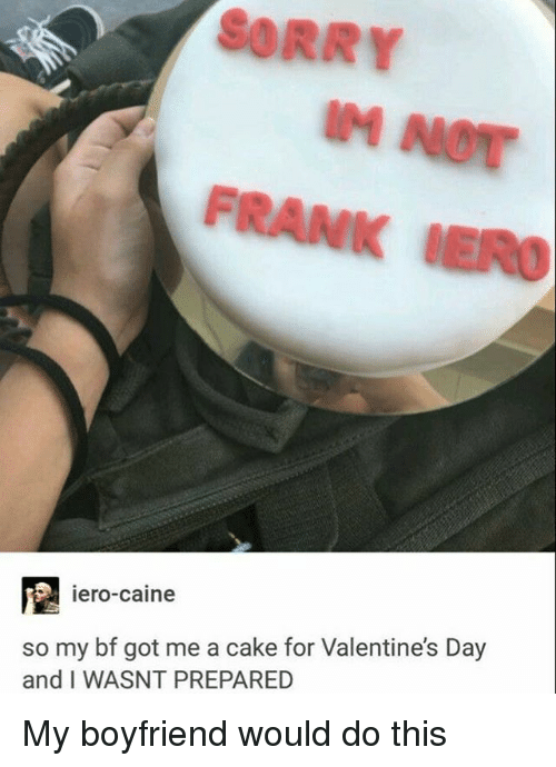 Memes, Sorry, and Valentine's Day: SORRY  FRANK  iero-Caine  so my bf got me a cake for Valentine's Day  and I WASNT PREPARED My boyfriend would do this