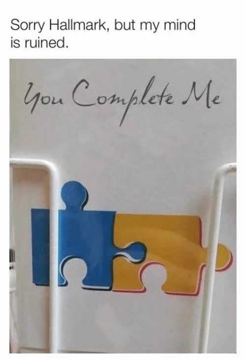 Dank, Sorry, and Hallmark: Sorry Hallmark, but my mind  is ruined  you Complete Me