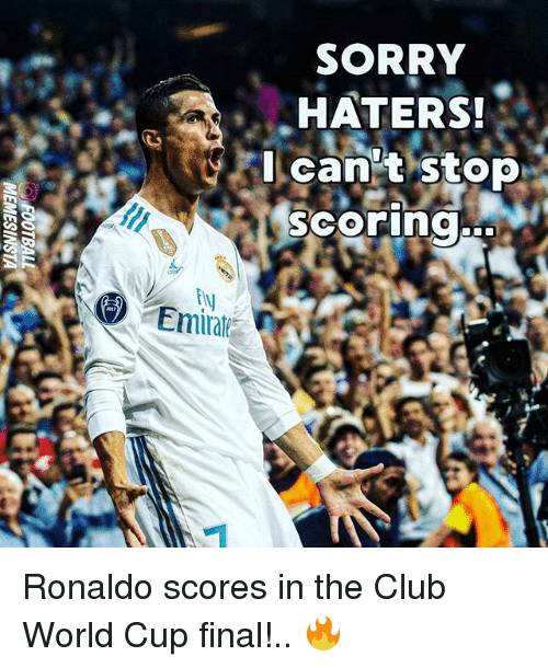 Club, Memes, and Sorry: SORRY  HATERS!  can't stop  scoring..  Emiat Ronaldo scores in the Club World Cup final!.. 🔥