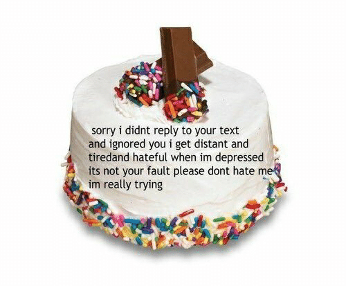 Sorry, Text, and Hate Me: sorry i didnt reply to your text  and ignored you i get distant and  tiredand hateful when im depressed  its not your fault please dont hate me  im really trying